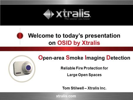 Xtralis.com Welcome to todays presentation on OSID by Xtralis O pen-area S moke I maging D etection Reliable Fire Protection for Large Open Spaces Tom.