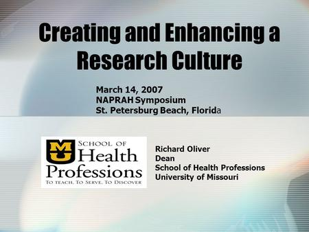 Creating and Enhancing a Research Culture Richard Oliver Dean School of Health Professions University of Missouri March 14, 2007 NAPRAH Symposium St. Petersburg.