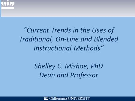 Current Trends in the Uses of Traditional, On-Line and Blended Instructional Methods Shelley C. Mishoe, PhD Dean and Professor.