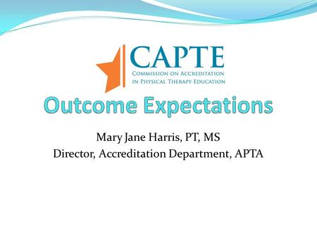 Mary Jane Harris, PT, MS Director, Accreditation Department, APTA.