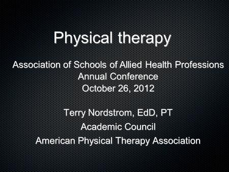 Physical therapy Terry Nordstrom, EdD, PT Academic Council American Physical Therapy Association Association of Schools of Allied Health Professions Annual.