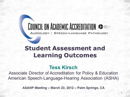 1 Student Assessment and Learning Outcomes Tess Kirsch Associate Director of Accreditation for Policy & Education American Speech-Language-Hearing Association.