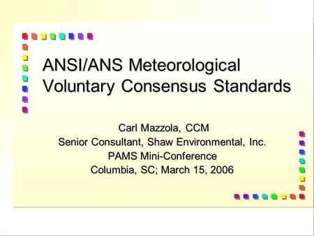ANSI/ANS Meteorological Voluntary Consensus Standards Carl Mazzola, CCM Carl Mazzola, CCM Senior Consultant, Shaw Environmental, Inc. PAMS Mini-Conference.