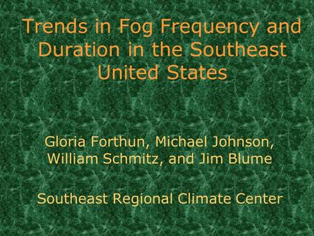 Trends in Fog Frequency and Duration in the Southeast United States Gloria Forthun, Michael Johnson, William Schmitz, and Jim Blume Southeast Regional.