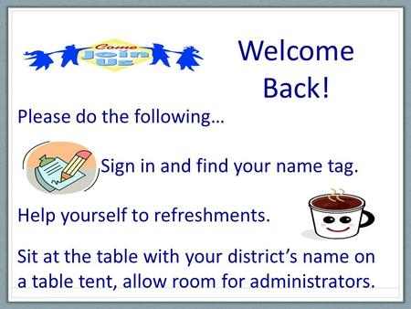 Welcome Back! Please do the following… Sign in and find your name tag. Help yourself to refreshments. Sit at the table with your districts name on a table.