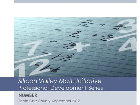 Silicon Valley Math Initiative Professional Development Series NUMBER Santa Cruz County, September 2012.