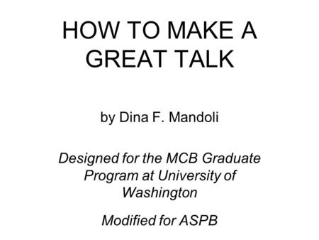 HOW TO MAKE A GREAT TALK by Dina F. Mandoli Designed for the MCB Graduate Program at University of Washington Modified for ASPB.