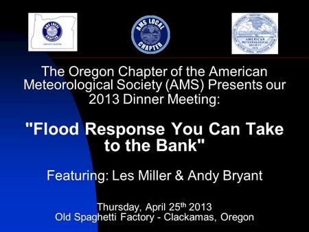 The Oregon Chapter of the American Meteorological Society (AMS) Presents our 2013 Dinner Meeting: Flood Response You Can Take to the Bank Featuring: