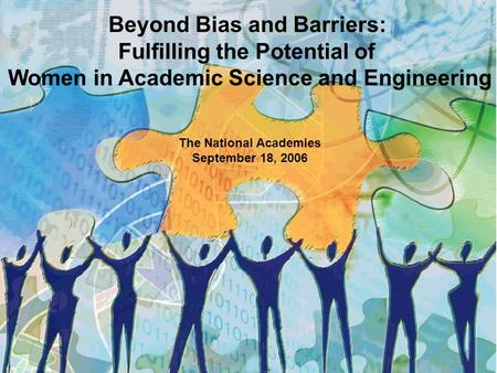Beyond Bias and Barriers: Fulfilling the Potential of Women in Academic Science and Engineering The National Academies September 18, 2006.
