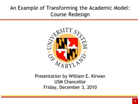 1 An Example of Transforming the Academic Model: Course Redesign Presentation by William E. Kirwan USM Chancellor Friday, December 3, 2010.