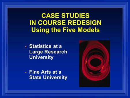 CASE STUDIES IN COURSE REDESIGN Using the Five Models Statistics at a Large Research University Fine Arts at a State University.