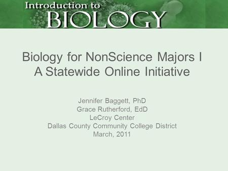 Biology for NonScience Majors I A Statewide Online Initiative Jennifer Baggett, PhD Grace Rutherford, EdD LeCroy Center Dallas County Community College.