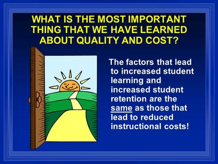 WHAT IS THE MOST IMPORTANT THING THAT WE HAVE LEARNED ABOUT QUALITY AND COST? The factors that lead to increased student learning and increased student.