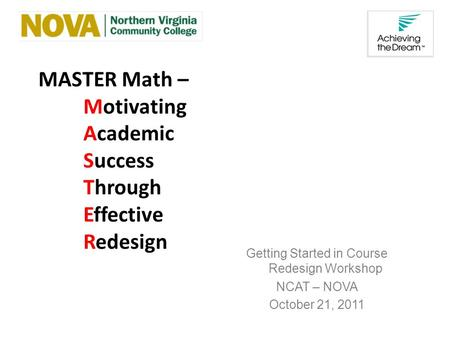 MASTER Math – Motivating Academic Success Through Effective Redesign Getting Started in Course Redesign Workshop NCAT – NOVA October 21, 2011.