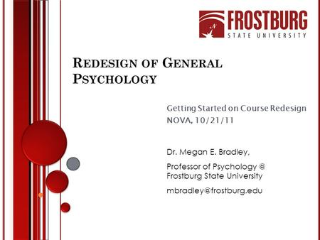 R EDESIGN OF G ENERAL P SYCHOLOGY Getting Started on Course Redesign NOVA, 10/21/11 Dr. Megan E. Bradley, Professor of Frostburg State University.