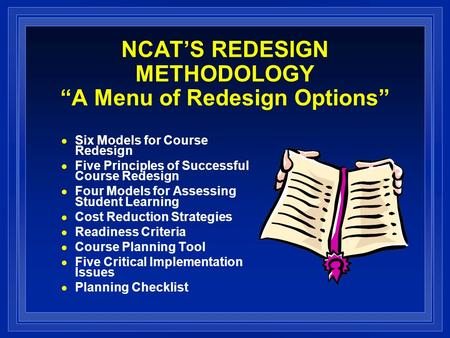 NCATS REDESIGN METHODOLOGY A Menu of Redesign Options Six Models for Course Redesign Five Principles of Successful Course Redesign Four Models for Assessing.