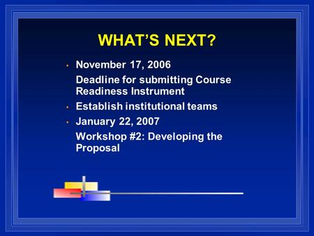 WHATS NEXT? November 17, 2006 Deadline for submitting Course Readiness Instrument Establish institutional teams January 22, 2007 Workshop #2: Developing.