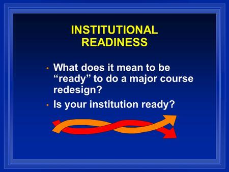 INSTITUTIONAL READINESS What does it mean to be ready to do a major course redesign? Is your institution ready?