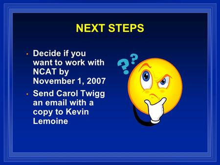 NEXT STEPS Decide if you want to work with NCAT by November 1, 2007 Send Carol Twigg an email with a copy to Kevin Lemoine.