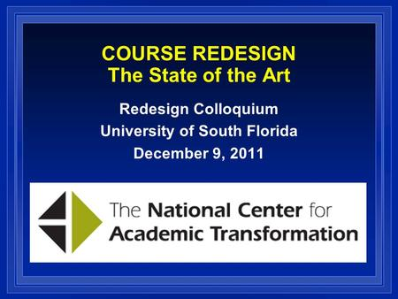COURSE REDESIGN The State of the Art Redesign Colloquium University of South Florida December 9, 2011.