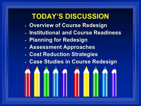 TODAYS DISCUSSION Overview of Course Redesign Institutional and Course Readiness Planning for Redesign Assessment Approaches Cost Reduction Strategies.