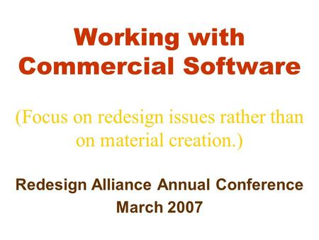 Working with Commercial Software (Focus on redesign issues rather than on material creation.) Redesign Alliance Annual Conference March 2007.