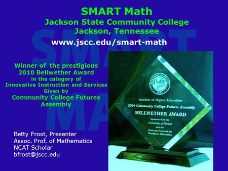 SMART Math Jackson State Community College Jackson, Tennessee Betty Frost, Presenter Assoc. Prof. of Mathematics NCAT Scholar