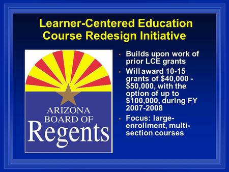 Learner-Centered Education Course Redesign Initiative Builds upon work of prior LCE grants Will award 10-15 grants of $40,000 - $50,000, with the option.