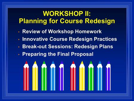 WORKSHOP II: Planning for Course Redesign Review of Workshop Homework Innovative Course Redesign Practices Break-out Sessions: Redesign Plans Preparing.