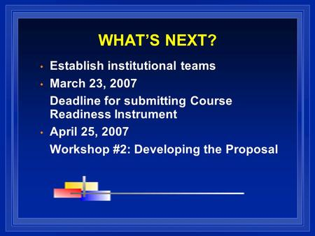 WHATS NEXT? Establish institutional teams March 23, 2007 Deadline for submitting Course Readiness Instrument April 25, 2007 Workshop #2: Developing the.