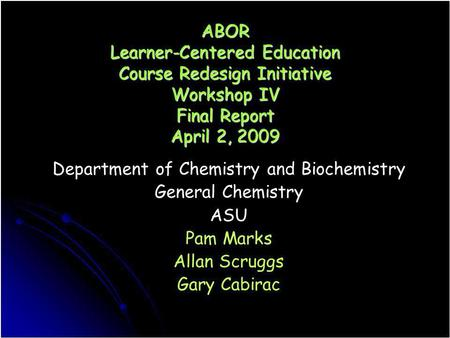 ABOR Learner-Centered Education Course Redesign Initiative Workshop IV Final Report April 2, 2009 Department of Chemistry and Biochemistry General Chemistry.
