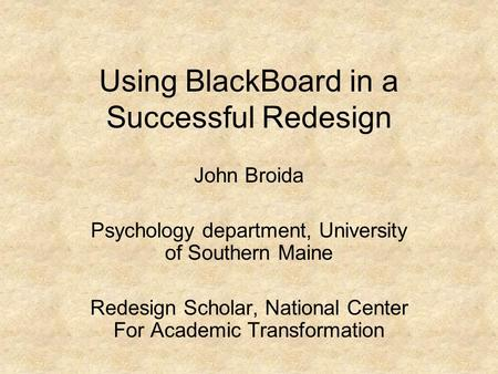 Using BlackBoard in a Successful Redesign John Broida Psychology department, University of Southern Maine Redesign Scholar, National Center For Academic.
