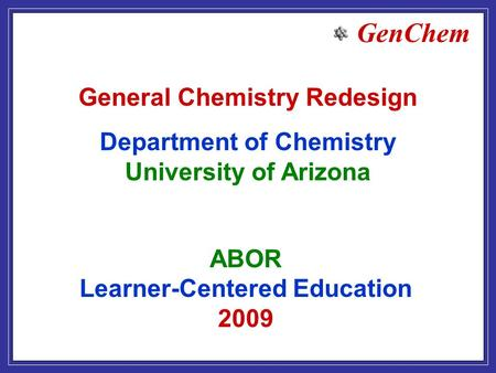 GenChem ABOR Learner-Centered Education 2009 General Chemistry Redesign Department of Chemistry University of Arizona.