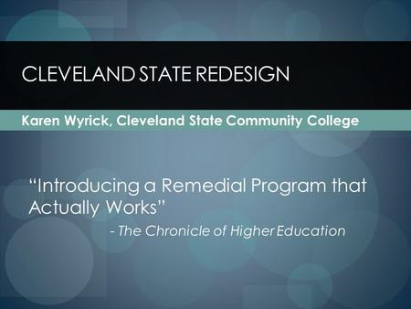 CLEVELAND STATE REDESIGN Karen Wyrick, Cleveland State Community College Introducing a Remedial Program that Actually Works - The Chronicle of Higher Education.