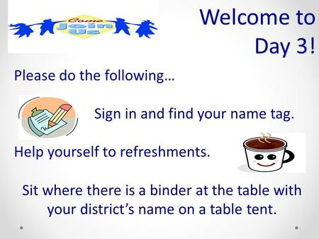 Welcome to Day 3! Please do the following… Sign in and find your name tag. Help yourself to refreshments. Sit where there is a binder at the table with.