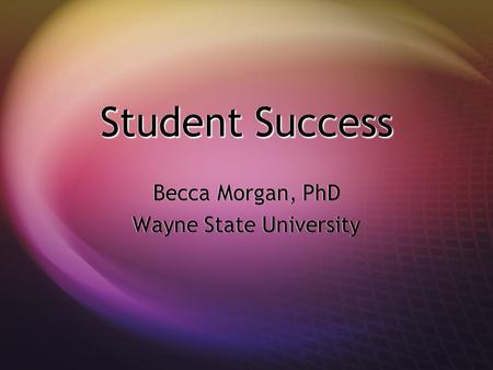 Student Success Becca Morgan, PhD Wayne State University Becca Morgan, PhD Wayne State University.