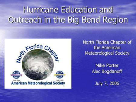 Hurricane Education and Outreach in the Big Bend Region Mike Porter Alec Bogdanoff July 7, 2006 North Florida Chapter of the American Meteorological Society.
