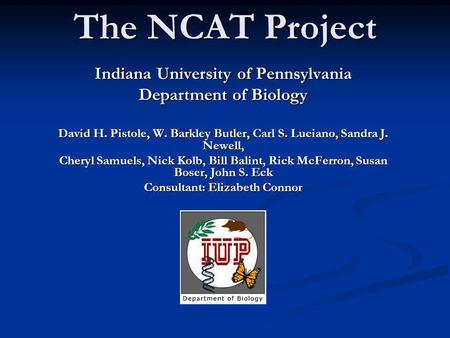 The NCAT Project Indiana University of Pennsylvania Department of Biology David H. Pistole, W. Barkley Butler, Carl S. Luciano, Sandra J. Newell, Cheryl.