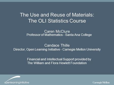 The Use and Reuse of Materials: The OLI Statistics Course Caren McClure Professor of Mathematics - Santa Ana College Candace Thille Director, Open Learning.