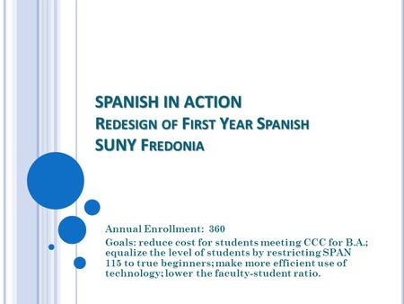 SPANISH IN ACTION R EDESIGN OF F IRST Y EAR S PANISH SUNY F REDONIA Annual Enrollment: 360 Goals: reduce cost for students meeting CCC for B.A.; equalize.