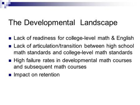 The Developmental Landscape Lack of readiness for college-level math & English Lack of articulation/transition between high school math standards and college-level.