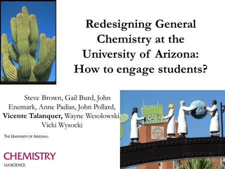 Redesigning General Chemistry at the University of Arizona: How to engage students? Steve Brown, Gail Burd, John Enemark, Anne Padias, John Pollard, Vicente.