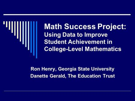 Math Success Project: Using Data to Improve Student Achievement in College-Level Mathematics Ron Henry, Georgia State University Danette Gerald, The Education.
