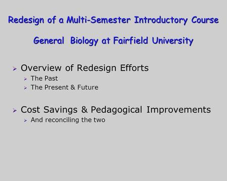 Redesign of a Multi-Semester Introductory Course General Biology at Fairfield University Overview of Redesign Efforts The Past The Present & Future Cost.