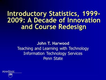 Introductory Statistics, 1999- 2009: A Decade of Innovation and Course Redesign John T. Harwood Teaching and Learning with Technology Information Technology.