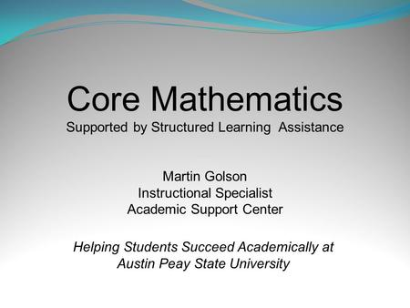 Core Mathematics Supported by Structured Learning Assistance Martin Golson Instructional Specialist Academic Support Center Helping Students Succeed Academically.