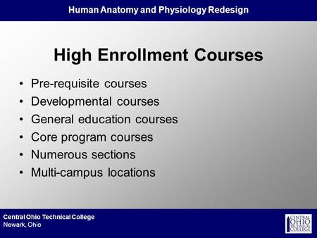 Human Anatomy and Physiology Redesign Central Ohio Technical College Newark, Ohio High Enrollment Courses Pre-requisite courses Developmental courses General.