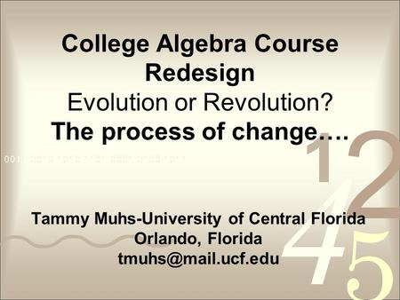 College Algebra Course Redesign Evolution or Revolution? The process of change…. Tammy Muhs-University of Central Florida Orlando, Florida