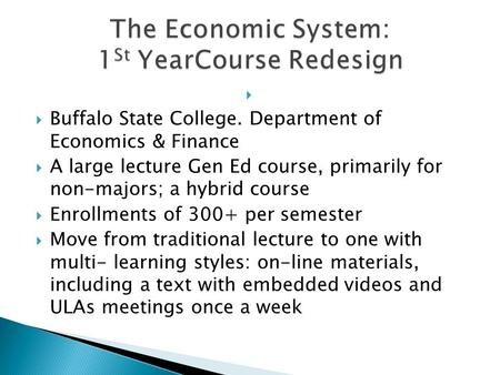 Buffalo State College. Department of Economics & Finance A large lecture Gen Ed course, primarily for non-majors; a hybrid course Enrollments of 300+ per.