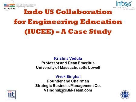 Indo US Collaboration for Engineering Education (IUCEE) – A Case Study Krishna Vedula Professor and Dean Emeritus University of Massachusetts Lowell Vivek.